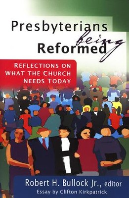 Presbyterians Being Reformed: Reflections on What the Church Needs Today  -     By: Robert H. Bullock Jr.