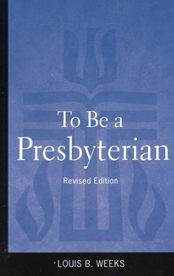To Be a Presbyterian, Revised Edition  -     By: Louis Weeks
