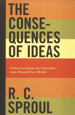 The Consequences of Ideas: Understanding the Concepts that Shaped Our World  -     By: R.C. Sproul