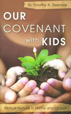 Our Covenant with Kids: Biblical Nurture in Home and Church  -     By: Tim Sisemore