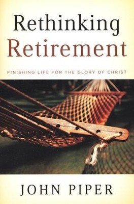 Rethinking Retirement: Finishing Life for the Glory of Christ  -     By: John Piper