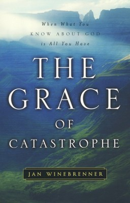 The Grace of Catastrophe: When What You Know About   God Is All You Have  -     By: Jan Winebrenner