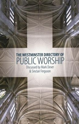 The Westminster Directory of Public Worship:   Discussed by Mark Dever & Sinclair Ferguson  -     Edited By: Sinclair Ferguson, Mark Dever     By: Edited by Mark Dever & Sinclair Ferguson