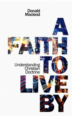 Faith to Live By: Understanding the Christian Doctrine  -     By: Donald MacLeod