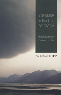 A Shelter in the Time of Storm: Meditations on God and Trouble  -     By: Paul David Tripp