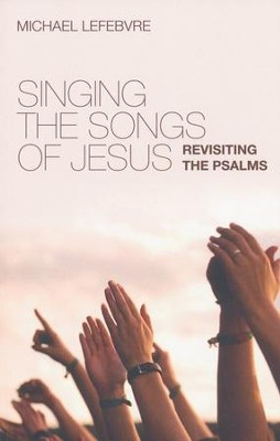 Singing the Songs of Jesus: Revisiting the Psalms  -     By: Michael Lefebvre