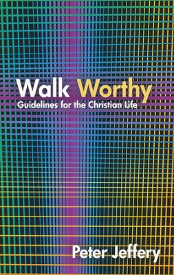 Walk Worthy: Guidelines for the Christian Life  -     By: Peter Jeffery