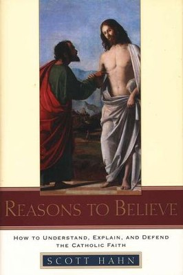 Reasons to Believe: How to Understand, Explain, and Defend the Catholic Faith  -     By: Scott Hahn