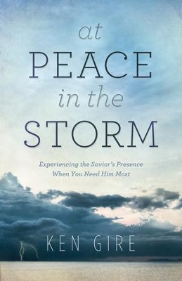 At Peace in the Storm: Experiencing the Savior's Presence When You Need Him Most - eBook  -     By: Ken Gire