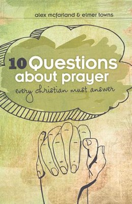 10 Questions about Prayer Every Christian Must Answer: Thoughtful Responses about our Communication with God - eBook  -     By: Alex McFarland, Elmer Towns