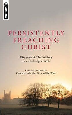 Persistently Preaching Christ: Fifty years of Bible Ministry in a Cambridge Church  -     By: Mary Davis