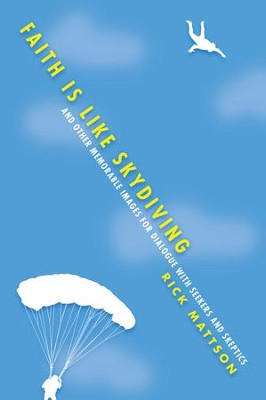 Faith Is Like Skydiving: And Other Memorable Images for Dialogue with Seekers and Skeptics - eBook  -     By: Rick Mattson
