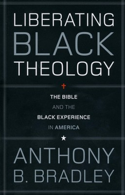 Liberating Black Theology: The Bible and the Black Experience in America  -     By: Anthony B. Bradley