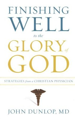 Finishing Well to the Glory of God: Strategies from a Christian Physician  -     By: John Dunlop M.D.