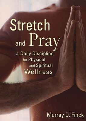 Stretch and Pray: A Daily Discipline for Physical and Spiritual Wellness  -     By: Murray D. Finck