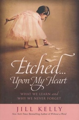 Etched . . . upon My Heart: What We Learn and Why We  Never Forget  -     By: Jill Kelly