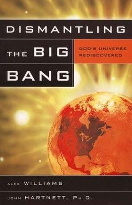 Dismantling the Big Bang: God's Universe Rediscovered   -     By: Alex Williams, John Hartnett