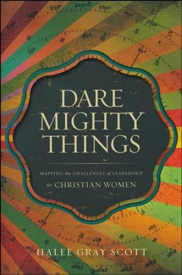 Dare Mighty Things: Mapping the Challenges of Leadership for Christian Women  -     By: Halee Gray Scott