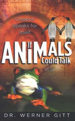 If Animals Could Talk, Creation Speaks for Itself   -     By: Dr. Werner Gitt