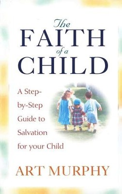 The Faith of a Child: A Guide to Salvation for Your Child  -     By: Art Murphy
