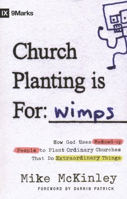 Church Planting Is For Wimps: How God Uses Messed Up People to Plant Ordinary Churches That Do Extraordinary  -     By: Mike McKinley