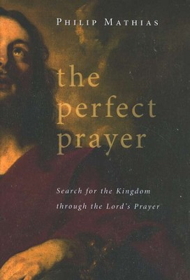 The Perfect Prayer: Search for the Kingdom Through the Lord's Prayer  -     By: Philip Mathias