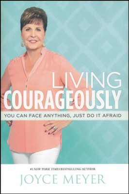 Living Courageously: You Can Face Anything, Just Do It Afraid  -     By: Joyce Meyer