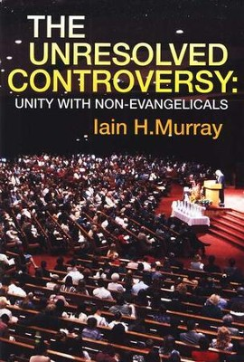 The Unresolved Controversy: Unity with Non-Evangelicals   -     By: Iain H. Murray
