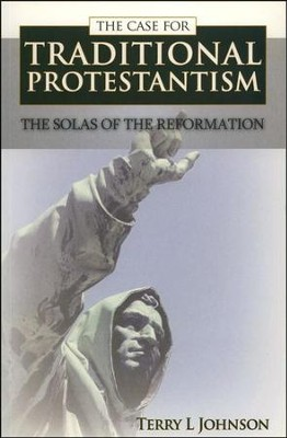 The Case for Traditional Protestantism: The Solas of the Reformation  -     By: Terry L. Johnson