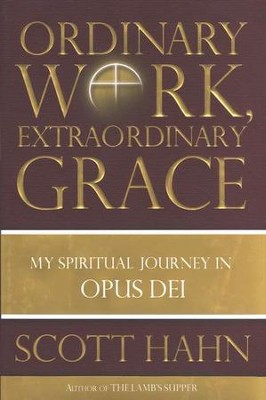 Ordinary Work, Extraordinary Grace: My Spiritual Journey in Opus Dei  -     By: Scott Hahn
