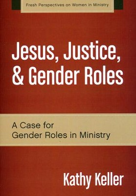Jesus, Justice, and Gender Roles: A Case for Gender Roles in Ministry  -     By: Kathy Keller
