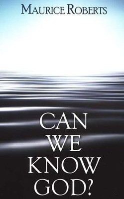 Can We Know God?  -     By: Maurice Roberts