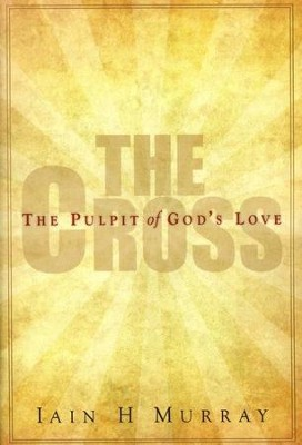 The Cross: The Pulpit of God's Love  -     By: Iain H. Murray
