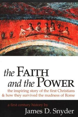 The Faith and the Power: The Inspiring Story of the First  Christians and How They Survived the Madness of Rome  -     By: James D. Snyder