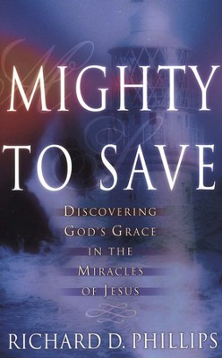 Mighty to Save: Discovering God's Grace in the Miracles of Jesus  -     By: Richard D. Phillips