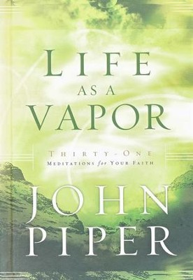 Life As a Vapor: Thirty-one Meditations for Your Faith   -     By: John Piper