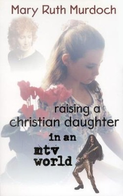 Raising a Christian Daughter in an MTV World   -     By: Mary Ruth Murdoch