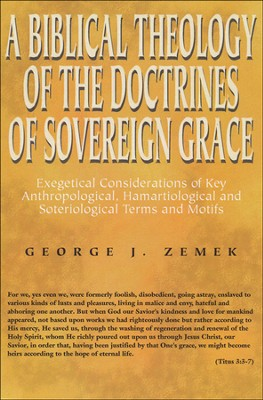 A Biblical Theology of the Doctrines of Sovereign Grace: Exegetical Considerations of Key Anthropological, Hamartiological, and Soteriological Terms and Motifs  -     By: George Zemek