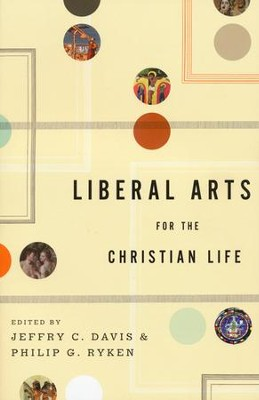 Liberal Arts for the Christian Life   -     Edited By: Jeffrey C. Davis, Philip G. Ryken