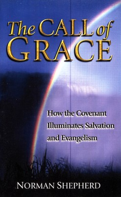 The Call of Grace: How the Covenant Illuminates Salvation and Evangelism  -     By: Norman Shepherd