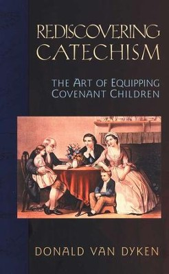 Rediscovering Catechism: The Art of Equipping Covenant Children  -     By: Donald Van Dyken
