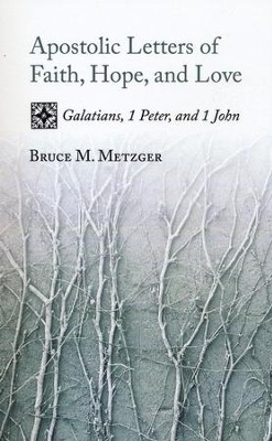 Apostolic Letters of Faith, Hope, and Love: Galatians, 1 Peter, and 1 John  -     By: Bruce M. Metzger