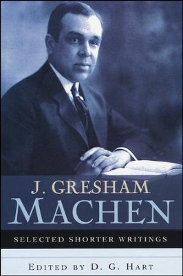 J. Gresham Machen: Selected Shorter Writings   -     Edited By: D.G. Hart     By: D.G. Hart, ed.