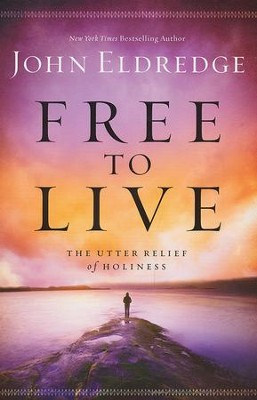 Free to Live: The Utter Relief of Holiness    -     By: John Eldredge