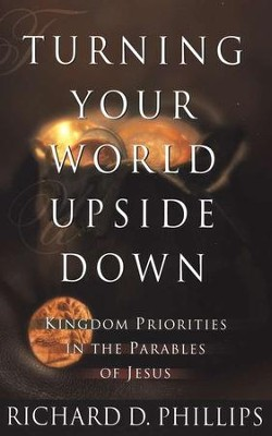 Turning Your World Upside Down: Kingdom Priorities in the Parables of Jesus  -     By: Richard D. Phillips