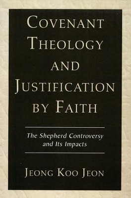 Covenant Theology and Justification by Faith: The Shepherd Controversy and Its Impacts  -     By: Jeong Koo Jeon