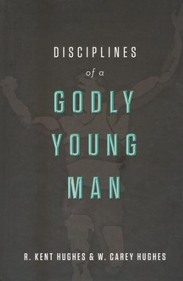 Disciplines of a Godly Young Man  -     By: R. Kent Hughes, Carey Hughes, Jonathan Carswell