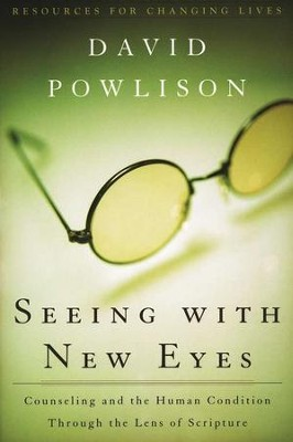 Seeing with New Eyes: Counseling and the Human Condition Through the Lens of Scripture  -     By: David Powlison