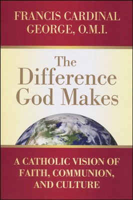 The Difference God Makes: A Catholic Vision of Faith, Communion, and Culture  -     By: Francis E. George