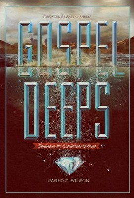 Gospel Deeps: Reveling in the Excellencies of Jesus  -     By: Jared C. Wilson, Matt Chandler